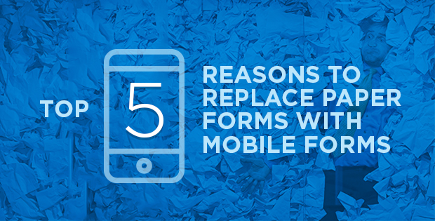 Top 5 Reasons to Replace Paper Forms with Mobile Forms