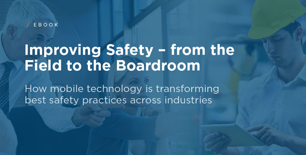 Improving Safety - From the Field to the Boardroom: How mobile technology is transforming best safety practices across industries