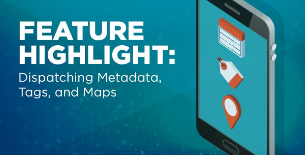 Feature Highlight: Dispatching metadata, tags, and maps