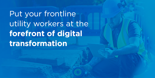 Put Your Frontline Utility Workers at the Forefront of Digital Transformation