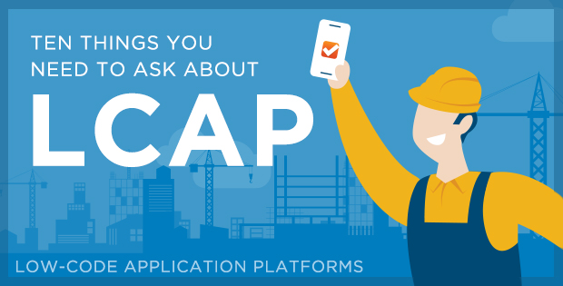 Ten things you need to ask about LCAP (low-code application platforms)