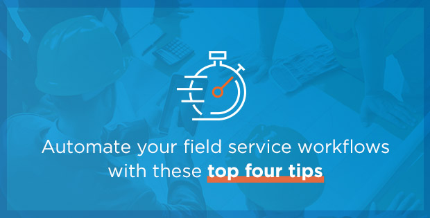 Automate your field service workflows with these top four tips
