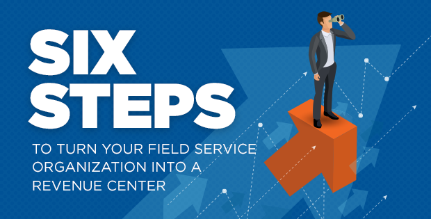 six steps to turn your field service organization into a revenue center