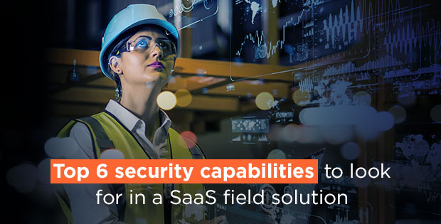 Top six security capabilities to look for in a SaaS field solution