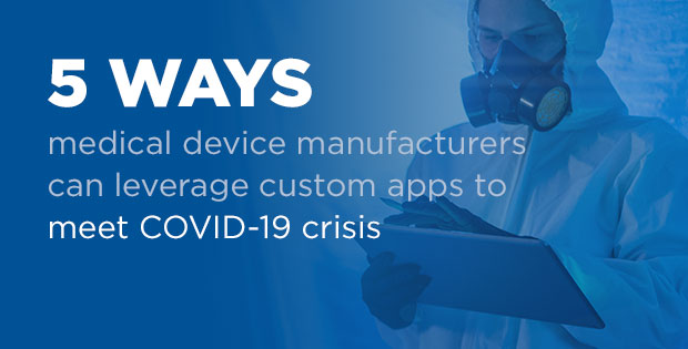 five ways medical device manufacturers can leverage custom apps to meet COVID-19 crisis