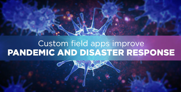Custom field apps improve pandemic and disaster response